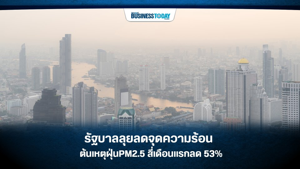 รัฐบาลลุยลดจุดความร้อน ต้นเหตุฝุ่น PM2.5 สี่เดือนแรกลด 53%